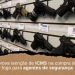 Alego aprova isenção de ICMS na compra de armas de fogo para agentes de segurança
